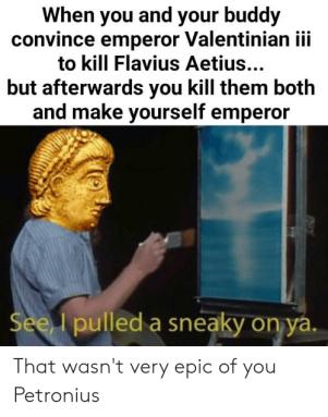Meme of Petronius Maximus trick on Valentinian III